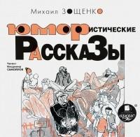 Михаил Зощенко - Михаил Зощенко. Юмористические рассказы (аудиокнига MP3)