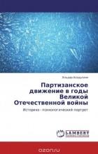 Эльдар Асадуллин - Партизанское движение в годы Великой Отечественной войны