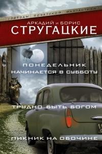 Аркадий и Борис Стругацкие - Понедельник начинается в субботу. Трудно быть богом. Пикник на обочине (сборник)