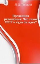Л. Д. Троцкий - Преданная революция. Что такое СССР и куда он идет?