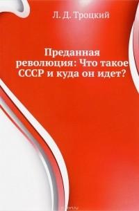 Лев Троцкий - Преданная революция. Что такое СССР и куда он идет?