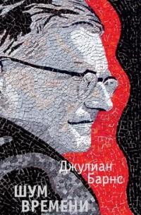 Джулиан Барнс - Шум времени