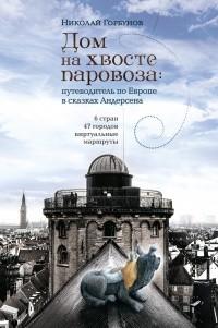 Николай Горбунов - Дом на хвосте паровоза: путеводитель по Европе в сказках Андерсена