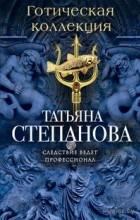 Татьяна Степанова - Готическая коллекция