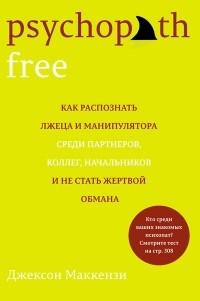 Джексон Маккензи - Psychopath Free. Как распознать лжеца и манипулятора среди партнеров, коллег, начальников и не стать жертвой обмана