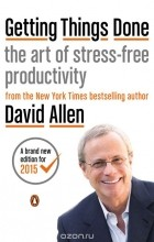 Дэвид Аллен - Getting Things Done: The Art of Stress-Free Productivity