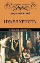 Игорь Липовский - Иудея Христа. Рождение новой веры