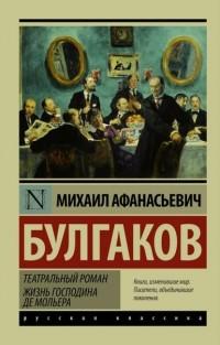 Михаил Булгаков - Театральный роман. Жизнь господина де Мольера (сборник)