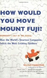 William Poundstone - How Would You Move Mount Fuji: Microsoft's Cult of the Puzzle - How the World's Smartest Companies Select the Most Creative Thinkers
