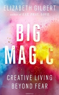 Elizabeth Gilbert - Big Magic: Creative Living Beyond Fear