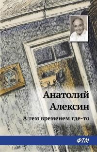 Анатолий Алексин - А тем временем где-то