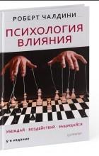Роберт Чалдини - Психология влияния. Убеждай, воздействуй, защищайся