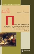 Наталья Петрова - Повседневная жизнь русской школы от монастырского учения до ЕГЭ