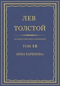 Лев Толстой - Полное собрание сочинений. Том 18. Анна Каренина. Части 1-4