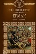 Евгений Федоров - Ермак. Книга вторая.