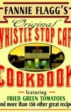 Fannie Flagg - Fannie Flagg's Original Whistle Stop Cafe Cookbook