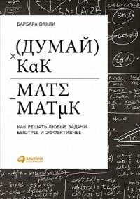 Оакли Б. - Думай как математик: Как решать любые задачи быстрее и эффективнее