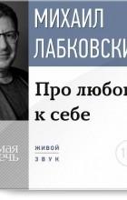 Михаил Лабковский - Про любовь к себе