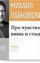 Михаил Лабковский - Про чувство вины и стыда