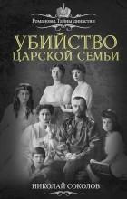 Николай Соколов - Убийство царской семьи