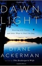Diane Ackerman - Dawn Light: Dancing with Cranes and Other Ways to Start the Day