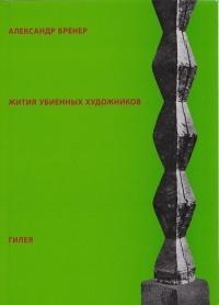 Александр Бренер - Жития убиенных художников
