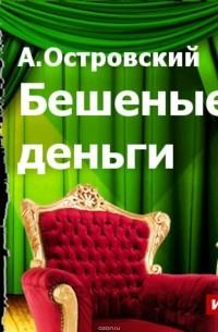 ПЬЕСУ А.ОСТРОВСКОГО БЕШЕННЫЕ ДЕНЬГИ FB2 СКАЧАТЬ БЕСПЛАТНО