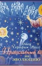 Иеромонах Серафим (Роуз) - Православный взгляд на эволюцию