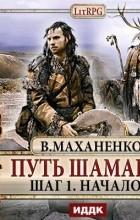 Василий Маханенко - Путь Шамана. Шаг 1. Начало