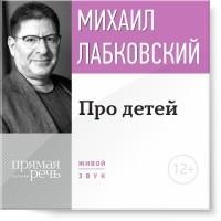 Михаил Лабковский - Лекция-консультация «Про детей»