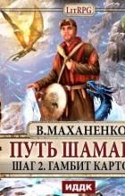 Василий Маханенко - Путь Шамана. Шаг 2. Гамбит Картоса