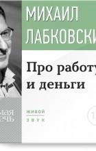 Михаил Лабковский - Лекция-консультация «Про работу и деньги»