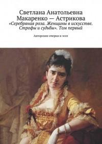 Лана Астрикова - «Серебряная роза. Женщины в искусстве. Строфы и судьбы». Том первый