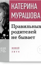 Екатерина Мурашова - Лекция «Правильных родителей не бывает»
