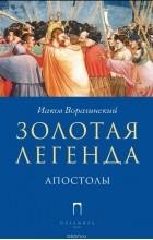 Иаков Ворагинский - Золотая Легенда. Апостолы
