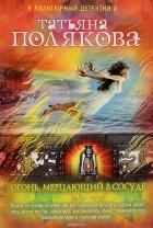Т. В. Полякова — Огонь, мерцающий в сосуде