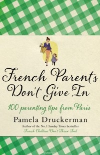 Pamela Druckerman - French Parents Don't Give In