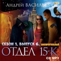 Андрей Васильев - Отдел «15-К». Сезон 1. Выпуск 6 (Заключительный)
