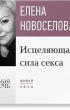 Елена Новоселова - Лекция «Исцеляющая сила секса»