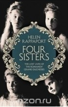 Rappaport, Helen - Four Sisters: Lost Lives of Romanov Grand Duchesses