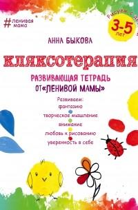 Анна Быкова - Кляксотерапия. Рисуем с детьми 3-5 лет, развивающая тетрадь от