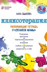 Анна Быкова - Кляксотерапия. Рисуем с детьми 5-8 лет, развивающая тетрадь от