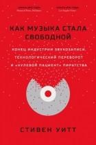 Стивен Уитт - Как музыка стала свободной. Конец индустрии звукозаписи, технологический переворот и «нулевой пациент» пиратства