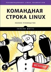 Уильям Шоттс - Командная строка Linux. Полное руководство
