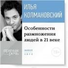 Колмановский Илья - Лекция 18+ «Особенности размножения людей в 21 веке»