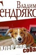 Владимир Тендряков - Хлеб для собаки