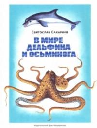 Святослав Сахарнов - В мире дельфина и осьминога