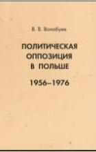 Вадим Волобуев - Политическая оппозиция в Польше. 1956-1976.