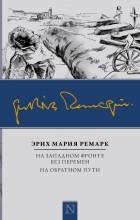 Эрих Мария Ремарк - На Западном фронте без перемен. На обратном пути (сборник)