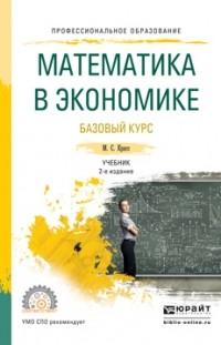 Максим Семенович Красс - Математика в экономике. Базовый курс 2-е изд. , испр. и доп. Учебник для СПО